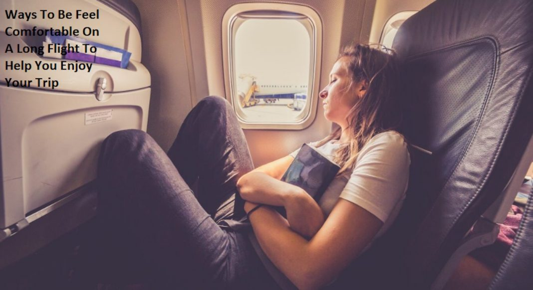 Ways To Be Feel Comfortable On A Long Flight To Help You Enjoy Your Trip