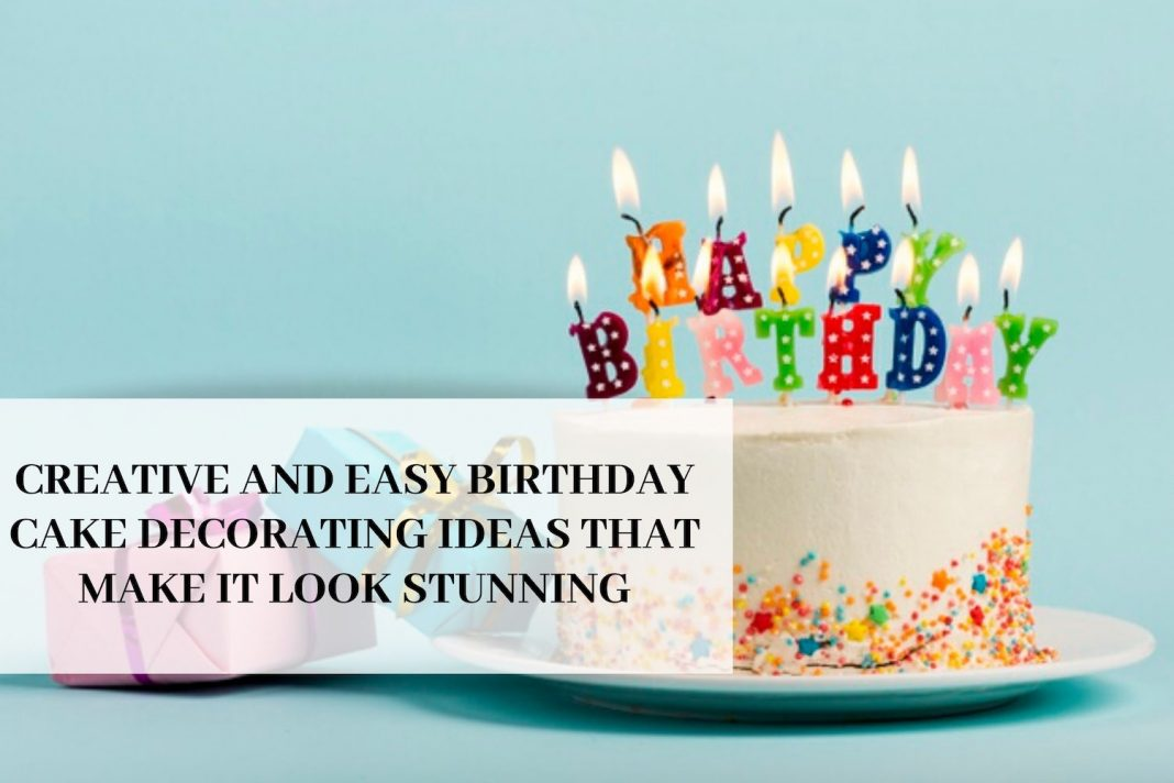 Creative And Easy Birthday Cake Decorating Ideas That Make It Look Stunning